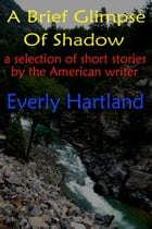 A Brief Glimpse Of Shadow by Everly Hartland