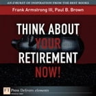 Think About Your Retirement NOW! by Frank Armstrong III