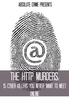The HTTP Murders: 15 Cyber Killers You Never Want to Meet Online by William Webb