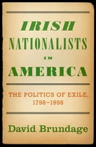 Irish Nationalists in America: The Politics of Exile, 1798-1998 by David Brundage