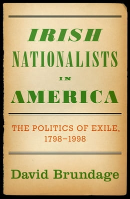 Book Irish Nationalists in America: The Politics of Exile, 1798-1998 by David Brundage