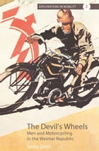 The Devil's Wheels: Men and Motorcycling in the Weimar Republic by Sasha Disko