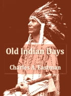 Old Indian Days by Charles A. Eastman (Ohiyesa)