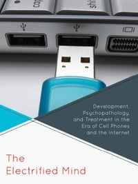 The Electrified Mind: Development, Psychopathology, and Treatment in the Era of Cell Phones and the…