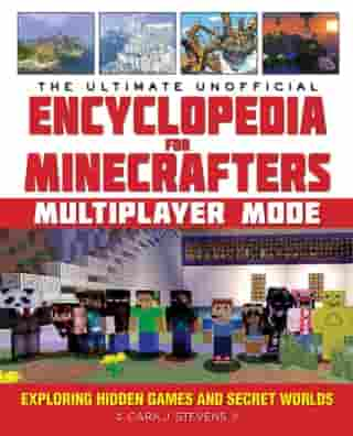 The Ultimate Unofficial Encyclopedia for Minecrafters: Multiplayer Mode: Exploring Hidden Games and Secret Worlds by Cara J. Stevens