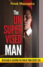 Unsupervised Man: Revealing & Escaping the Pain of Your Secret Life by Frank Mazzapica