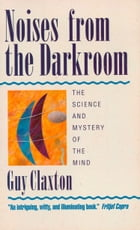 Noises from the Darkroom: The Science and Mystery of the Mind by Guy Claxton