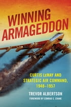 Winning Armageddon: Curtis LeMay and Strategic Air Command, 1948–1957 by Trevor Albertson