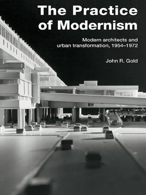 The Practice of Modernism Modern Architects and Urban Transformation,  1954?1972