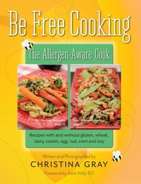 Be Free Cooking- The Allergen Aware Cook: Recipes with and without gluten, wheat, dairy, casein…