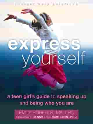 Express Yourself: A Teen Girl's Guide to Speaking Up and Being Who You Are by Emily Roberts, MA, LPC