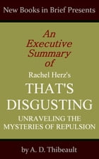 An Executive Summary of Rachel Herz's 'That's Disgusting: Unraveling the Mysteries of Repulsion' by A. D. Thibeault
