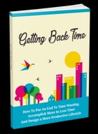 Getting Back Time: How To Put An End To Time Wasting, Accomplish More In Less Time And Design A More Productive Lifesty by Anonymous