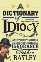 A Dictionary of Idiocy: Stephen Bayley by Stephen Bayley