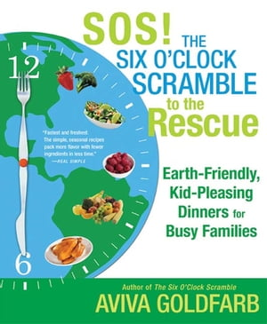SOS! The Six O'Clock Scramble to the Rescue Earth-Friendly,  Kid-Pleasing Dinners for Busy Families
