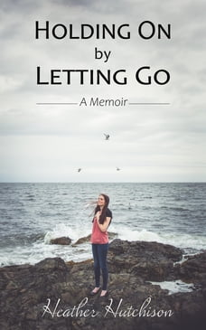 Holding On by Letting Go: A Memoir