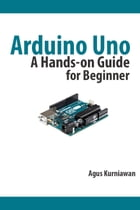 Arduino Uno: A Hands-On Guide for Beginner by Agus Kurniawan