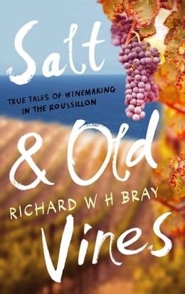 Book Salt & Old Vines: True Tales of Winemaking in the Roussillon by Richard W. H. Bray