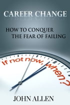 Career Change: How To Conquer The Fear Of Failing by John Allen