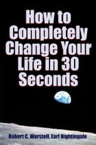 How to Completely Change Your Life in 30 Seconds by Robert C. Worstell