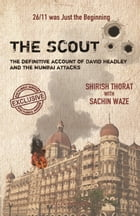The Scout: The Definitive Account of David Headley and the Mumbai Attacks by Shirish Thorat