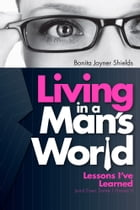 Living In a Man's World: Lessons I've Learned (and Even Some I Haven't) by Bonita Joyner Shields