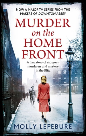 Murder on the Home Front A True Story of Morgues,  Murderers and Mysteries in the Blitz