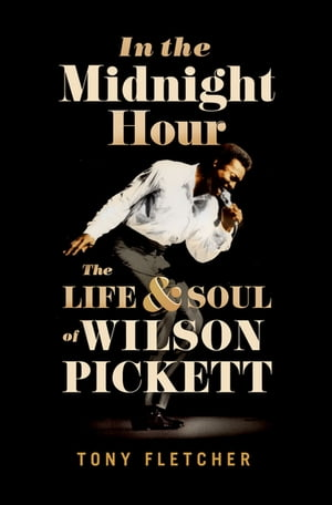 In the Midnight Hour The Life & Soul of Wilson Pickett