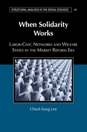 When Solidarity Works Labor-Civic Networks and Welfare States in the Market Reform Era