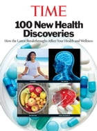 TIME 100 New Health Discoveries: How the Latest Breakthroughs Affect Your Health and Wellness by Editors of TIME