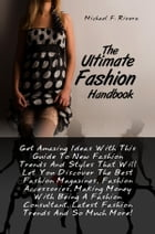 The Ultimate Fashion Handbook: Get Amazing Ideas With This Guide To New Fashion Trends And Styles That Will Let You Discover The Be by Michael F. Rivera