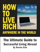 How to Live Rich Anywhere In the World: The Ultimate Guide to Successful Living Abroad by Ronnie Eide