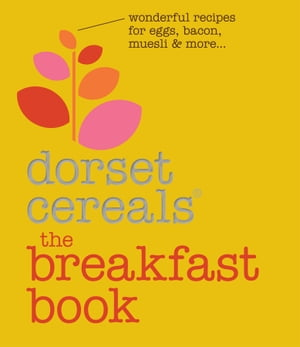 The Breakfast Book: Wonderful recipes and ideas for eggs, bacon, muesli and beyond by Dorset Cereals