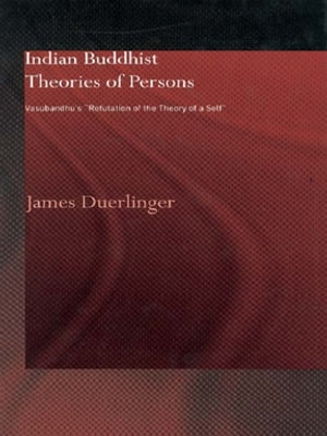 Indian Buddhist Theories of Persons Vasubandhu's Refutation of the Theory of a Self