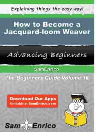 How to Become a Jacquard-loom Weaver: How to Become a Jacquard-loom Weaver by Moriah Serna