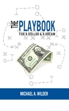 The Playbook for a Dollar & a Dream by Michael A. Wilder