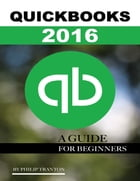 Quickbooks 2016: A Guide for Beginner's by Philip Tranton