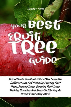 Your Best Fruit Tree Guide This Ultimate Handbook Will Let You Learn The Different Tips And Tricks On Planting Fruit Trees,  Pruning Trees,  Spraying Fr