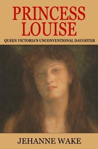 Princess Louise: Queen Victoria's Unconventional Daughter