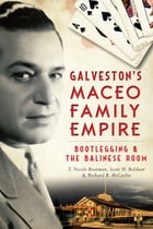 Galveston's Maceo Family Empire: Bootlegging and the Balinese Room by Richard B. McCaslin