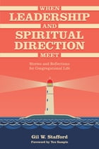 When Leadership and Spiritual Direction Meet: Stories and Reflections for Congregational Life by Gil W. Stafford