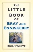 The Little Book of Bray & Enniskerry by Brian White