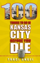 100 Things to Do In Kansas City Before You Die by Traci Angel