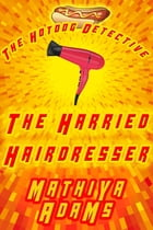 The Harried Hairdresser: The Hot Dog Detective (A Denver Detective Cozy Mystery) by Mathiya Adams