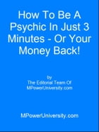 How To Be A Psychic In Just 3 Minutes Or Your Money Back! by Editorial Team Of MPowerUniversity.com