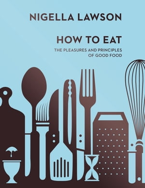 How To Eat The Pleasures and Principles of Good Food