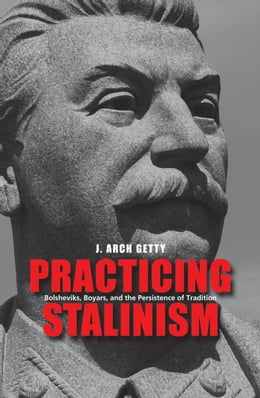 Book Practicing Stalinism: Bolsheviks, Boyars, and the Persistence of Tradition by J. Arch Getty