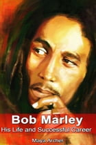 Bob Marley: His Life and Successful Career by PMaya Archer