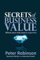 Secrets of Business Value: Where your only asset is expertise by Peter Robinson