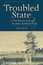 Troubled State: Civil War Journals of Franklin Archibald Dick by Gari Carter